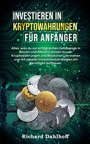 Investieren in Kryptowährungen für Anfänger: Alles was du zur erfolgreichen Geldanlage in Bitcoin und Altcoins wissen musst! Kryptowährungen und ... Investmentstrategien ein Vermögen aufbauen.