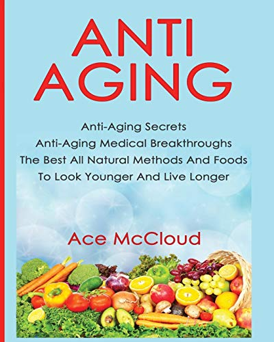 510wumfIReL - Anti-Aging: Anti-Aging Secrets Anti-Aging Medical Breakthroughs The Best All Natural Methods And Foods To Look Younger And Live Longer (Anti-Aging Secrets to Living Longer Through)
