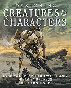 Designing Creatures and Characters  How to Build an Artist s Portfolio for Video Games Film Animation and More