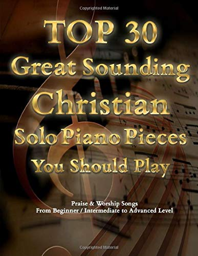 TOP 30 Great Sounding Christian Solo Piano Pieces You Should Play - Praise & Worship Songs From Beginner / Intermediate to Advanced Level: The ... Contemporary & Classic Christian Songs Book