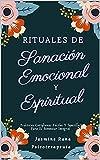 Rituales De Sanación Emocional Y Espiritual : Prácticas Cotidianas Fáciles Y Sencillas Para El Bienestar Integral: Trucos de Autocuidado para Aliviar el Dolor Emocional Cotidiano