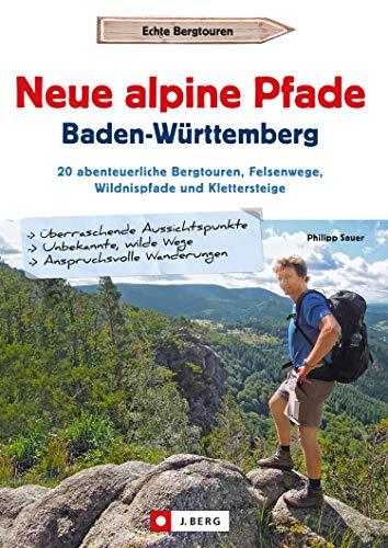 Neue alpine Pfade Baden-Württemberg: 20 abenteuerliche Bergtouren, Felsenwege, Wildnispfade und Klettersteige