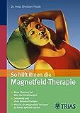 So hilft Ihnen die Magnetfeld-Therapie: Neue Chancen bei über 60 Erkrankungen - Schonend und ohne Nebenwirkungen (German Edition)