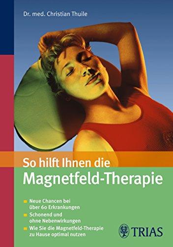 So hilft Ihnen die Magnetfeld-Therapie: Neue Chancen bei über 60 Erkrankungen - Schonend und ohne Nebenwirkungen