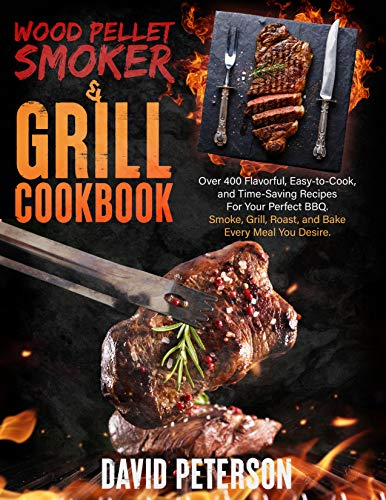 Wood Pellet Smoker and Grill Cookbook: Over 400 Flavorful, Easy-to-Cook, and Time-Saving Recipes For Your Perfect BBQ. Smoke, Grill, Roast, and Bake Every Meal You Desire. (English Edition)