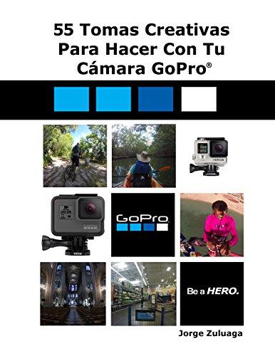 55 Tomas Creativas Para Hacer con Tu Cámara GoPro® (Spanish Edition)