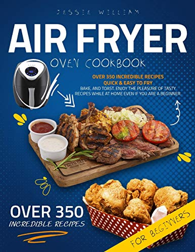 Air Fryer Oven Cookbook for Beginners: Over 350 Incredible Recipes Quick & Easy to Fry, Bake, and Toast. Enjoy the Pleasure of Tasty Recipes While at Home even if you are a Beginner.