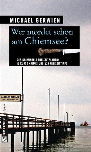 Wer mordet schon am Chiemsee?: 12 kurze Krimis und 225 Freizeittipps (Kriminelle Freizeitführer im GMEINER-Verlag)