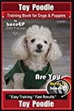 Toy Poodle Training Book for Dogs and Puppies By Bone Up Dog Training: Are You Ready to Bone Up? Easy Training * Fast Results: 1
