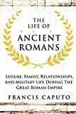 The Life of Ancient Romans: Leisure, Family, Relationships, And Military Life During The Great Roman Empire