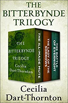 The Bitterbynde Trilogy: The Ill-Made Mute, The Lady of the Sorrows, and The Battle of Evernight by [Cecilia Dart-Thornton]