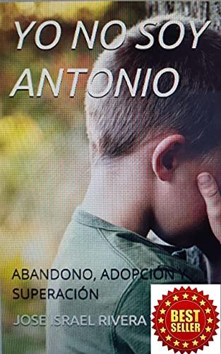 YO NO SOY ANTONIO: ABANDONO, ADOPCIÓN, SUPERACIÓN.