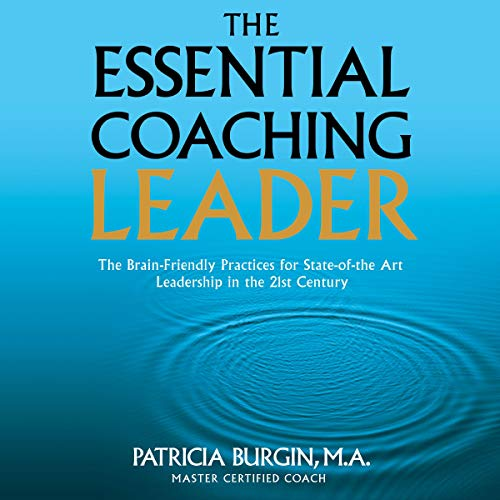 The Essential Coaching Leader The Brain Friendly Practices For State Of The Art Leadership Inthe 21st Century Audiobook Patricia Burgin Audible Com Au