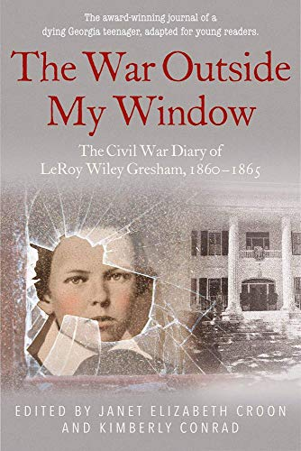 The War Outside My Window (Young Readers Edition): The Civil War Diary of LeRoy Wiley Gresham, 1860–1865