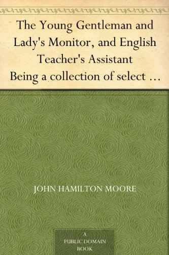 The Young Gentleman and Lady's Monitor, and English Teacher's Assistant Being a collection of select pieces from our best modern writers, calculated to ... elegance and propriety (English Edition)