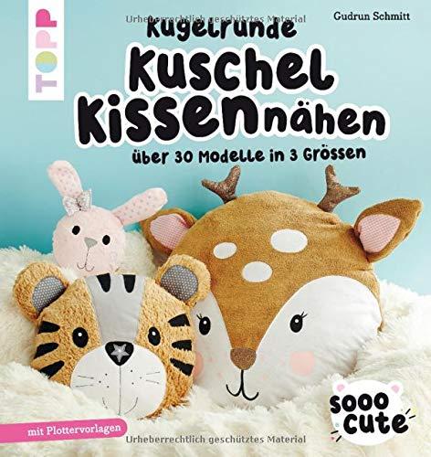 Sooo Cute - Kugelrunde Kuschelkissen nähen: Über 30 Modelle in 3 Größen, mit Plotter-Vorlagen