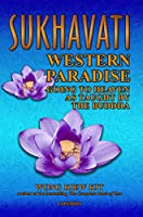 Sukhavati: Western Paradise: Going to Heaven As Taught by the Buddha