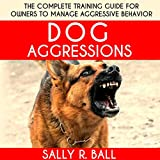 Dog Aggressions: The Complete Training Guide for Owners to Manage Aggressive Behavior