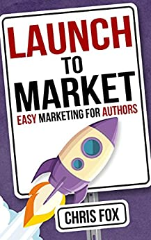 Launch to Market: Easy Marketing For Authors (Write Faster, Write Smarter Book 4) by [Chris Fox]