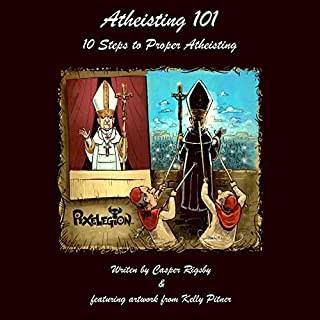Atheisting 101: 10 Steps to Proper Atheisting                   Written by:                                                                                                                                 Casper Rigsby                               Narrated by:                                                                                                                                 Casper Rigsby                      Length: 34 mins     Not rated yet     Overall 0.0