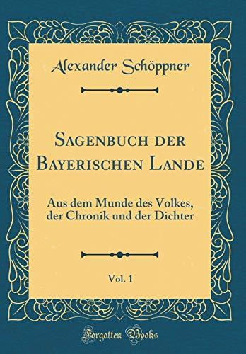 Sagenbuch der Bayerischen Lande, Vol. 1: Aus dem Munde des Volkes, der Chronik und der Dichter (Classic Reprint)