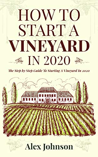 How To Start A Vineyard In 2020: The Step by Step Guide To Starting A Vineyard In 2020 by [Alex Johnson]