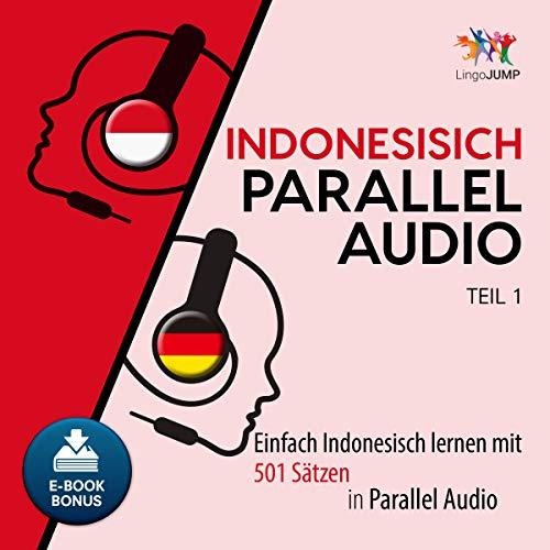 Indonesisch Parallel Audio: Einfach Indonesisch Lernen mit 501 Sätzen in Parallel Audio - Teil 1 (Volume 1)