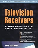Television Receivers: Digital Video for DTV, Cable, and Satellite (McGraw-Hill Video/Audio Professional)