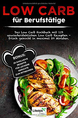 Low Carb für Berufstätige: Das Low Carb Kochbuch mit 119 unwiderstehlichen Low Carb Rezepten – frisch gekocht in maximal 20 Minuten. Bonus: 25 exklusive Rezepte für leckere Gerichte zum Mitnehmen.