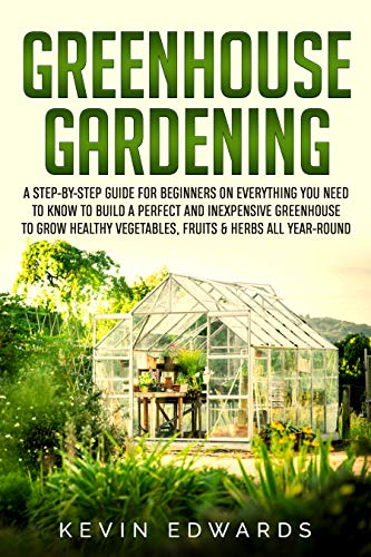 Greenhouse Gardening: A Step-by-Step Guide for Beginners on Everything You Need to Know to Build a Perfect and Inexpensive Greenhouse to Grow Healthy Vegetables, Fruits & Herbs All-Year-Round