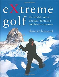 EXtreme Golf: The World's Most Unusual, Fantastic and Bizarre Courses by Duncan Lennard (2006-05-03)
