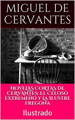 NOVELAS CORTAS DE CERVANTES: El Celoso Extremeño y La Ilustre Fregona: Ilustrado
