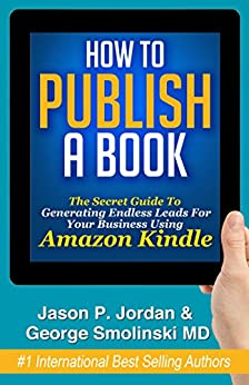How To Publish A Book: Publish on Amazon Kindle with Kindle Direct Publishing & Build Your Business Now! by [Jason P Jordan, George Smolinski]