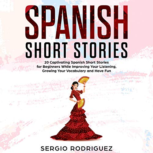 Spanish Short Stories: 20 Captivating Spanish Short Stories for Beginners While Improving Your Listening, Growing Your Vocabulary and Have Fun audiobook cover art