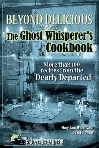 Beyond Delicious: The Ghost Whisperer's Cookbook: More than 100 Recipes from the Dearly Departed (America's Haunted Road Trip)