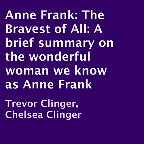 Anne Frank: The Bravest of All     A Brief Summary on the Wonderful Woman We Know as Anne Frank              By:                                                                                                                                 Trevor Clinger,                                                                                        Chelsea Clinger                               Narrated by:                                                                                                                                 Adam Zens                      Length: 5 mins     Not rated yet     Overall 0.0