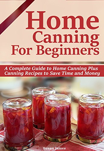 HOME CANNING FOR BEGINNERS: A Complete Guide to Home Canning-Pressure Canning,Water bath canning Plus Canning Recipes to Save Time and Money. by [Susan James]