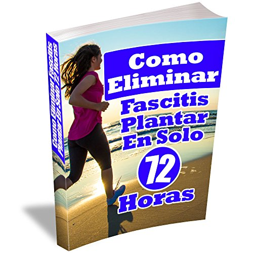 Como Eliminar Fascitis Plantar En Solo 72 Horas: Una guía completa para el tratamiento de su Fascitis Plantar de forma natural y rápida