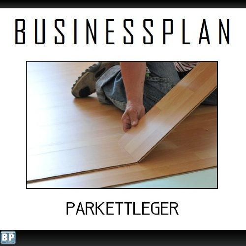 Businessplan Vorlage - Existenzgründung Parkettleger Start-Up professionell und erfolgreich mit Checkliste, Muster inkl. Beispiel