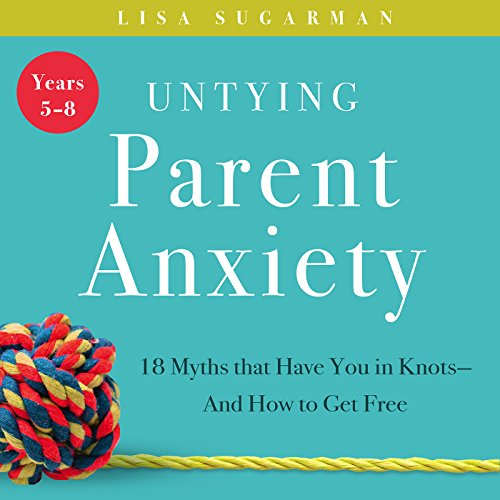 Untying Parent Anxiety (Years 5-8) Audiobook By Lisa Sugarman cover art