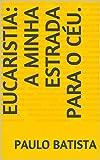 EUCARISTIA: A MINHA ESTRADA PARA O CÉU. (Portuguese Edition)