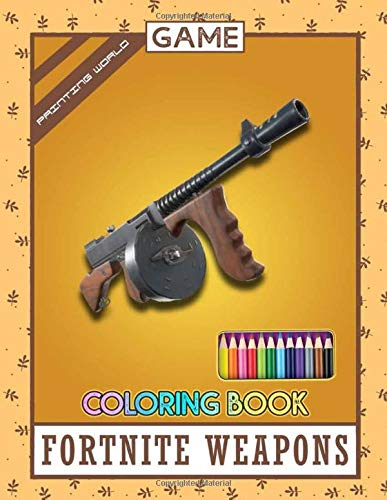 Painting World Fortnite Game Weapons Coloring Book: Beautiful Images, Fortnite Video Game