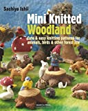 Mini Knitted Woodland: Cute & easy knitting patterns for animals, birds and other forest life by Sachiyo Ishii(2015-02-23)