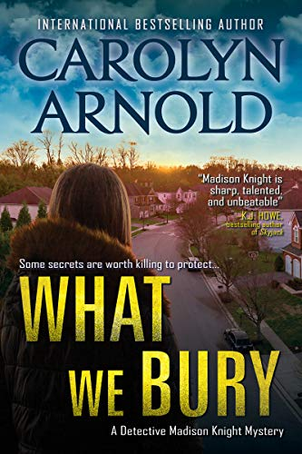 What We Bury (Detective Madison Knight Series Book 10) by [Carolyn Arnold]