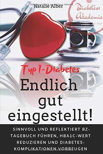TYP 1- DIABETES ENDLICH GUT EINGESTELLT: Sinnvoll und reflektiert Blutzucker-Tagebuch führen, HbA1c-Wert reduzieren und Diabeteskomlikationen vorbeugen