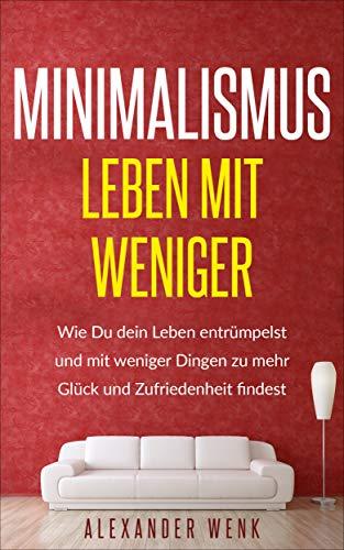 Minimalismus- Leben mit Weniger: Wie Du dein Leben entrümpelst und mit weniger Dingen zu mehr Glück und Zufriedenheit findest