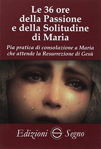 Le 36 ore della passione e della solitudine di Maria. Pia pratica di consolazione a Maria che attende la Resurrezione di Gesù