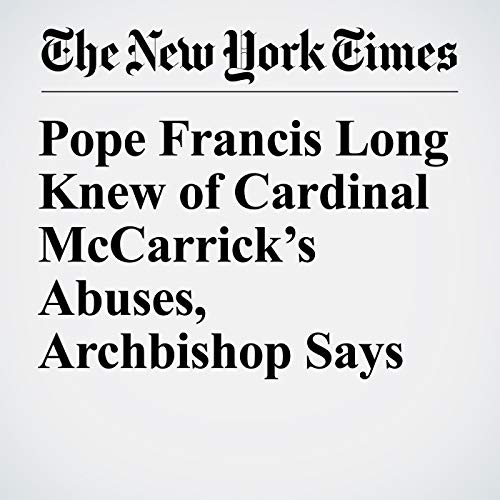 Pope Francis Long Knew of Cardinal McCarrick's Abuses, Archbishop Says copertina