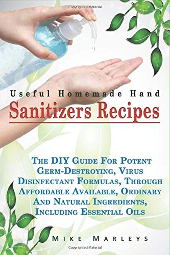 Useful Homemade Hand Sanitizer Recipes: The DIY Guide For Potent Germ-Destroying, Virus Disinfectant Formulas Through Affordable, Available, And Natural Ingredients, Including Essential Oils