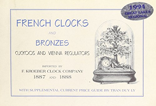 French Clocks and Bronzes Cuckoos and Vienna Regulators Imported By F. Kroeber Clock Company 1887 - 1888 with Supplemental Current Price Guide By Tran Duy Ly